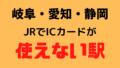 岐阜・愛知・静岡のJRでICカードが使えない駅