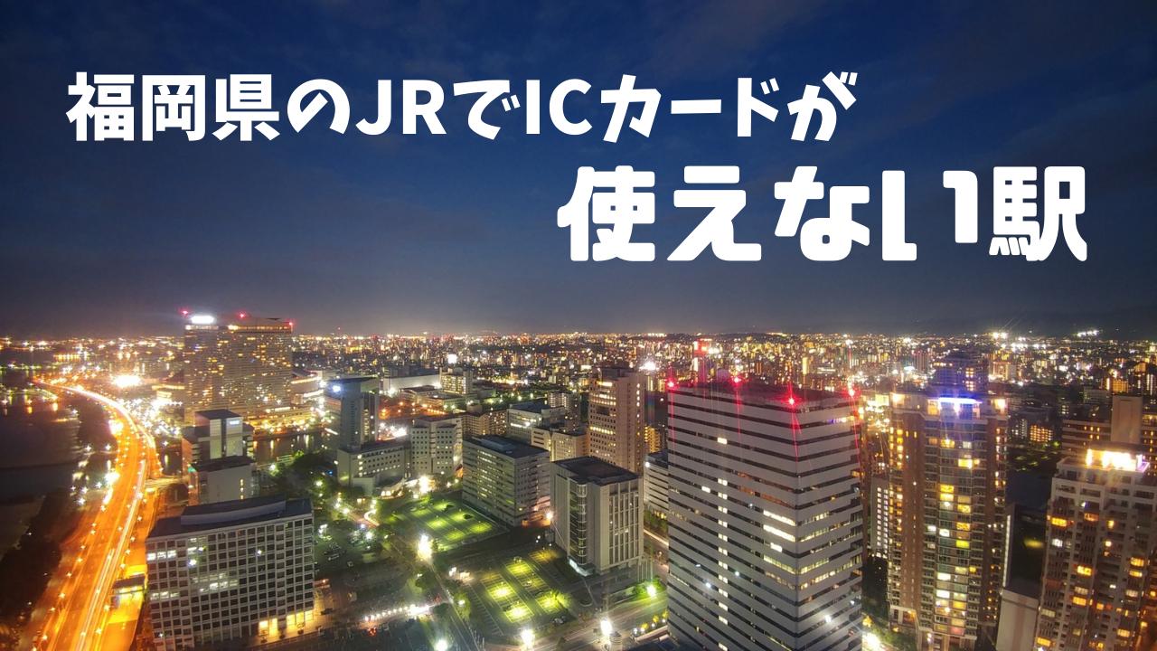 福岡県のJRでICカードが使えない駅