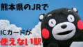 熊本県のJRでICカードが使えない駅