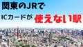 関東のJRでICカードが使えない駅